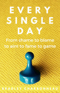 Every Single Day: From shame to blame to aim to fame to game.